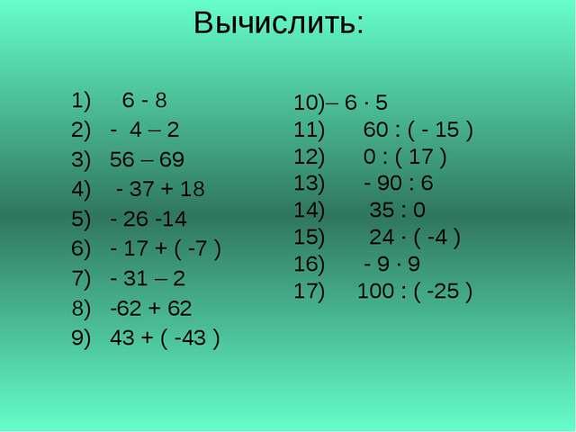 Вычислить: 6 - 8 - 4 – 2 56 – 69 - 37 + 18 - 26 -14 - 17 + ( -7 ) - 31 – 2 -6...