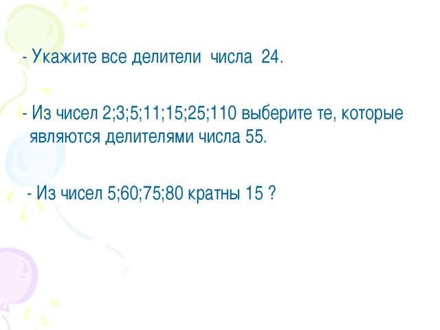- Укажите все делители числа 24. - Из чисел 2;3;5;11;15;25;110 выберите те,...