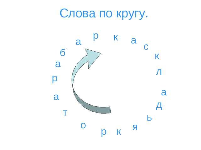 Слова по кругу. к р т о а р а б а р к а с к л а д ь я