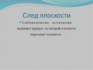 След плоскости Следом плоскости α на плоскости β называют прямую, по которой