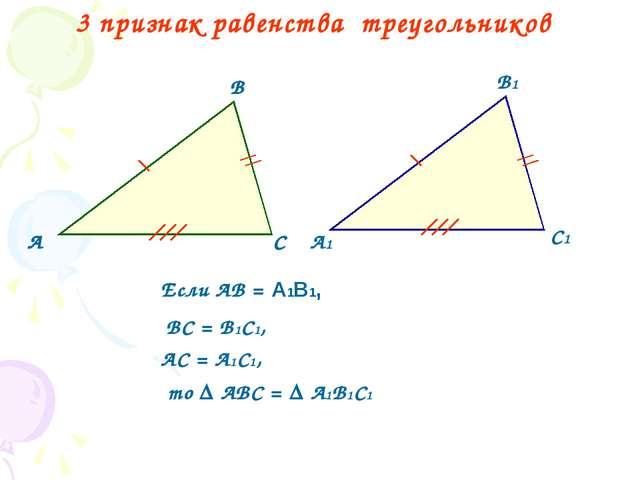 3 признак равенства треугольников А В С А1 В1 С1 Если АВ = А1В1, ВС = В1С1, А...