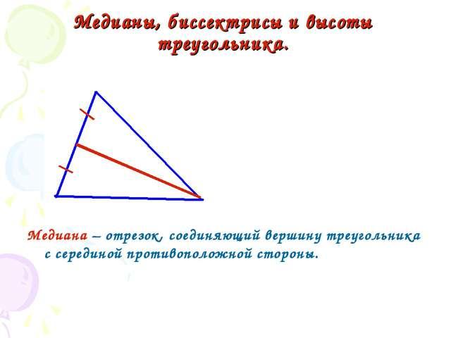 Медианы, биссектрисы и высоты треугольника. Медиана – отрезок, соединяющий ве...