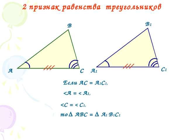 2 признак равенства треугольников А В С А1 В1 С1 Если АС = А1С1,