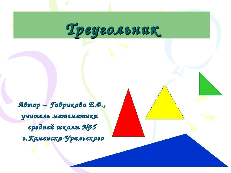 Треугольник Автор – Гаврикова Е.Ф., учитель математики средней школы №35 г.Ка...