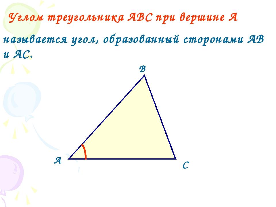 А В С Углом треугольника АВС при вершине А называется угол, образованный стор...