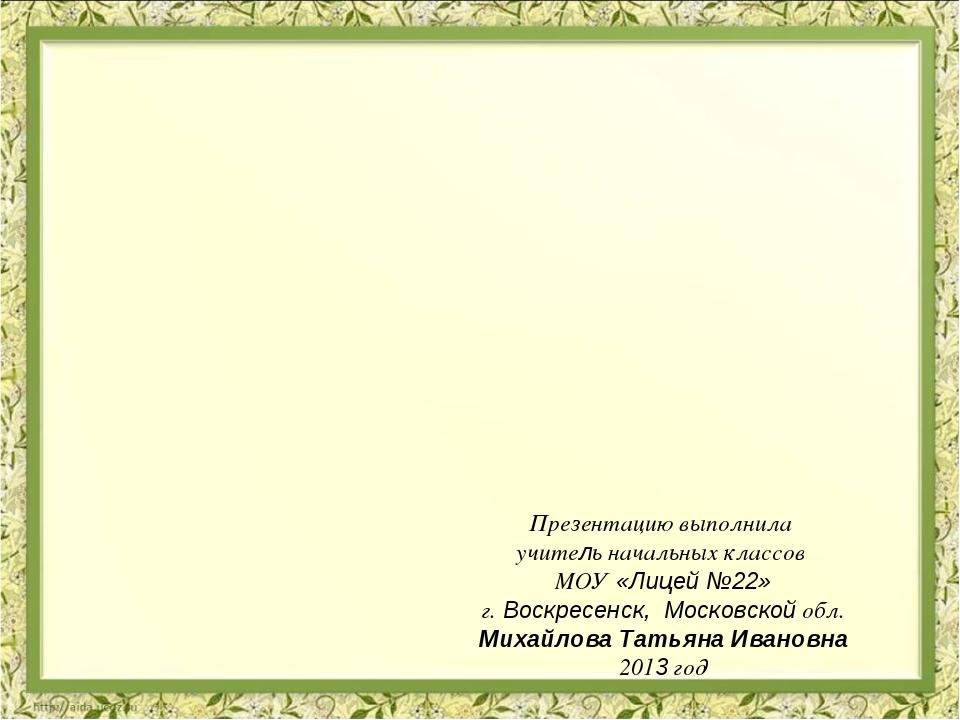 Презентацию выполнила учитель начальных классов МОУ «Лицей №22» г. Воскресенс...