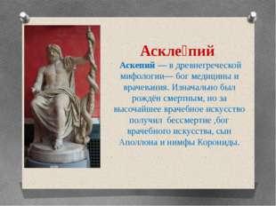 Аскле́пий Аскепий — в древнегреческой мифологии— бог медицины и врачевания. И