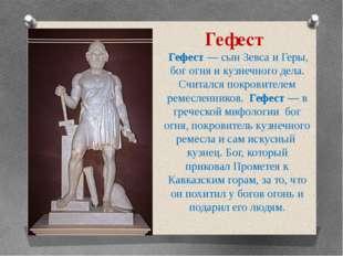 Гефест Гефест — сын Зевса и Геры, бог огня и кузнечного дела. Считался покров