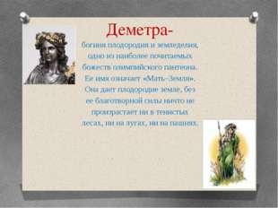 Деметра- богиня плодородия и земледелия, одно из наиболее почитаемых божеств