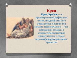 Крон Крон, Кро́нос— в древнегреческой мифологии -титан, младший сын бога Уран