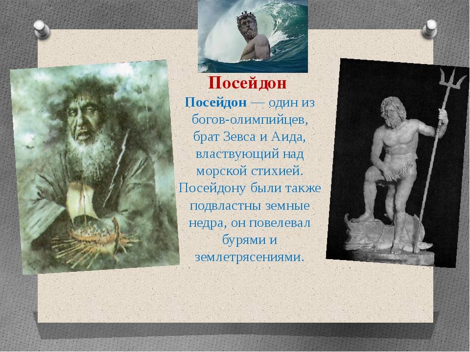 Посейдон Посейдон — один из богов-олимпийцев, брат Зевса и Аида, властвующий...