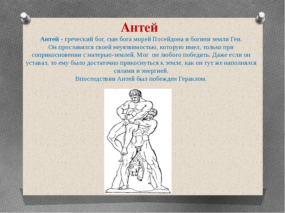 Антей Антей - греческий бог, сын бога морей Посейдона и богини земли Геи. Он...