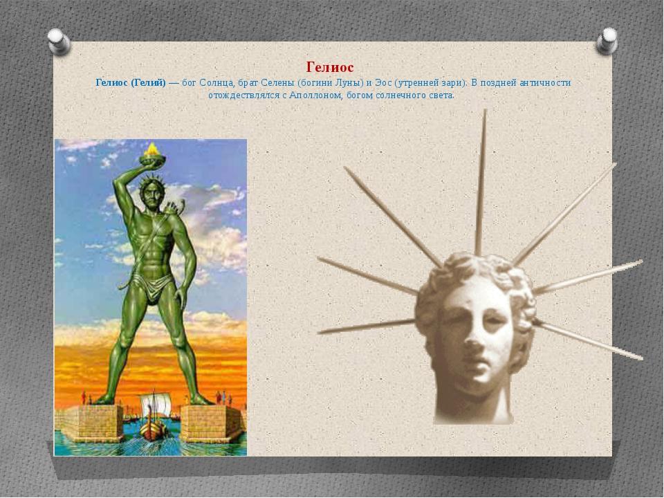 Гелиос Гелиос (Гелий) — бог Солнца, брат Селены (богини Луны) и Эос (утренне...