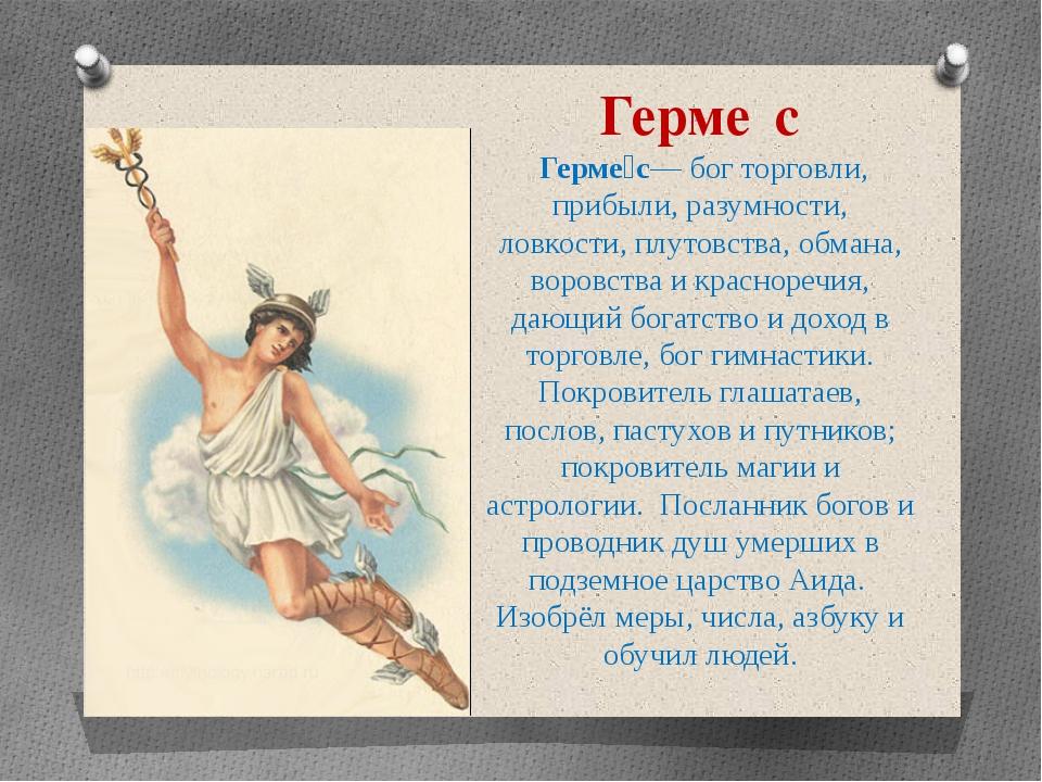 Герме́с Герме́с— бог торговли, прибыли, разумности, ловкости, плутовства, обм...