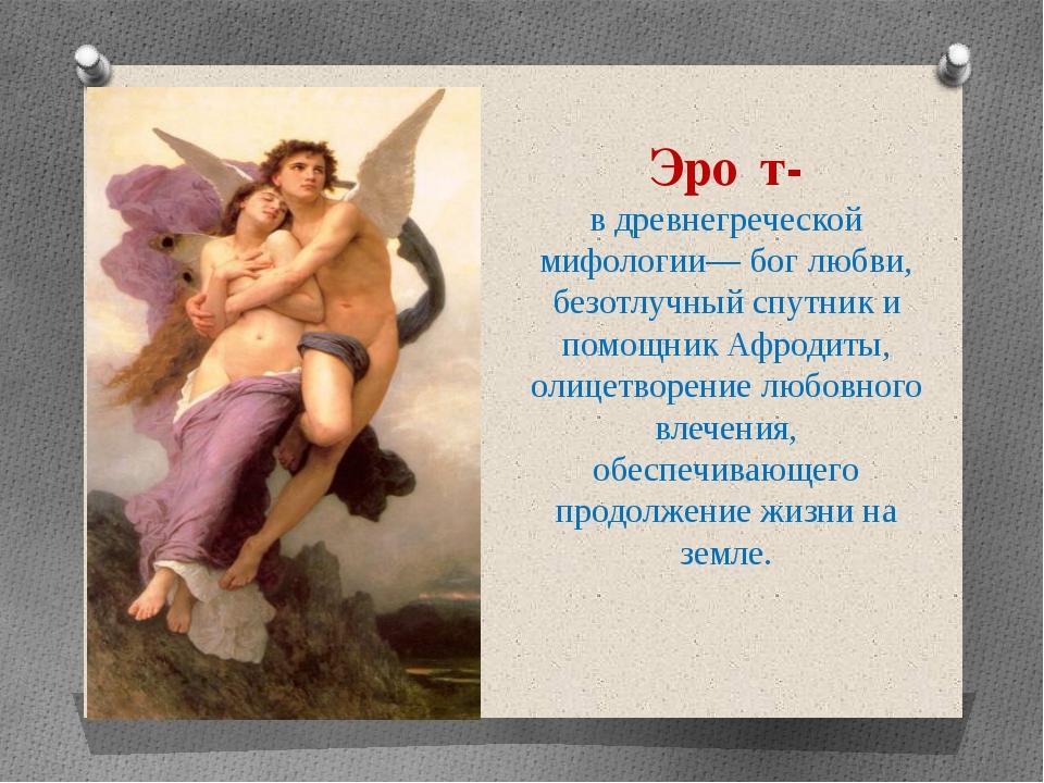 Эро́т- в древнегреческой мифологии— бог любви, безотлучный спутник и помощник...