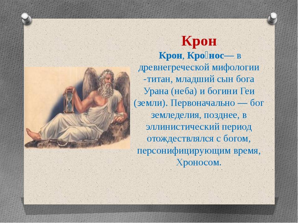 Крон Крон, Кро́нос— в древнегреческой мифологии -титан, младший сын бога Уран...