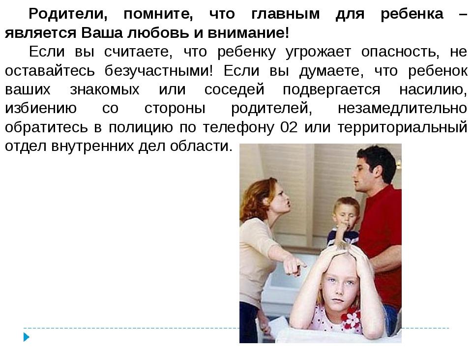 Родители, помните, что главным для ребенка –является Ваша любовь и внимание!...