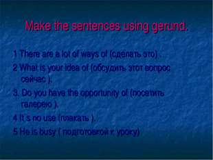 Make the sentences using gerund. 1 There are a lot of ways of (сделать это) .
