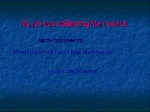 My job was collecting the material часть сказуемого Моей работой был сбор ма