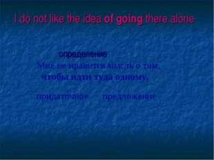 I do not like the idea of going there alone определение Мне не нравится мысль