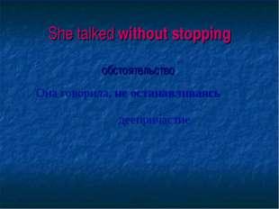 She talked without stopping обстоятельство Она говорила, не останавливаясь д