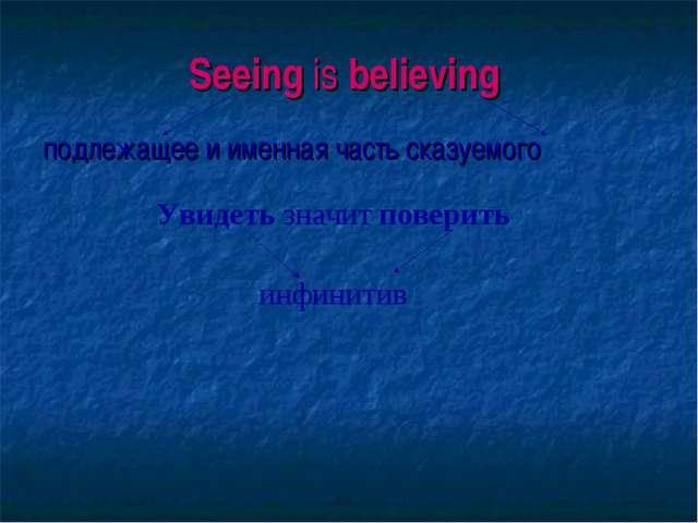 Seeing is believing подлежащее и именная часть сказуемого Увидеть значит пове...