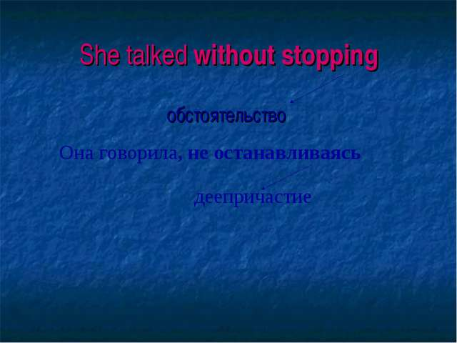 She talked without stopping обстоятельство Она говорила, не останавливаясь д...