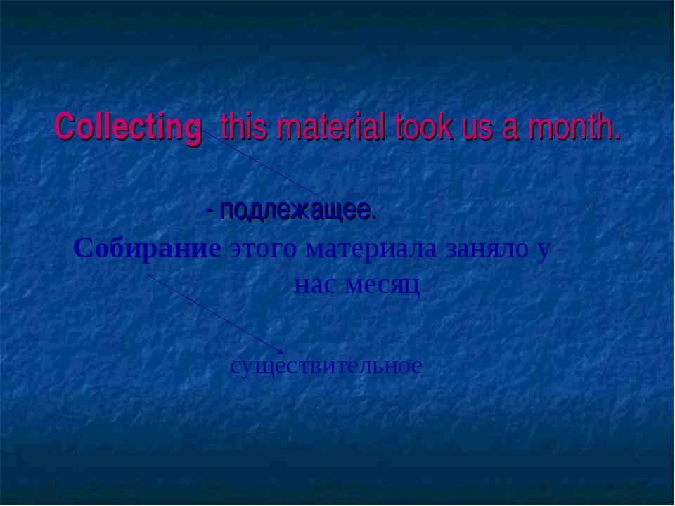 Collecting this material took us a month. - подлежащее. Собирание этого мате...
