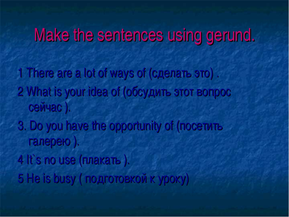Make the sentences using gerund. 1 There are a lot of ways of (сделать это) ....
