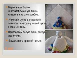 3 шаг Берем нашу белую хлопчатобумажную ткань, кладем ее на стол ромбом. Нахо