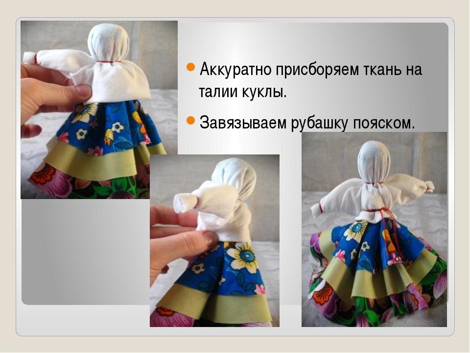 Аккуратно присборяем ткань на талии куклы. Завязываем рубашку пояском.