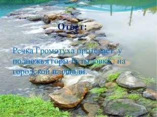 Ответ: Речка Громотуха протекает у подножья горы Бутыловка , на городской пло