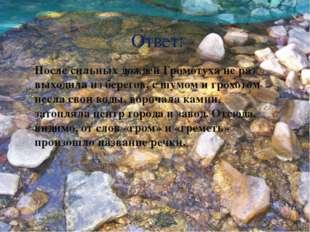 Ответ: После сильных дождей Громотуха не раз выходила из берегов, с шумом и г
