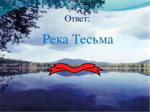 Ответ: Река Тесьма
