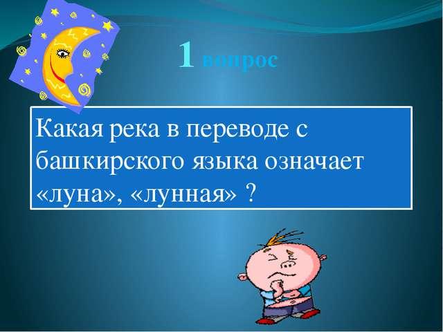 1 вопрос Какая река в переводе с башкирского языка означает «луна», «лунная» ?