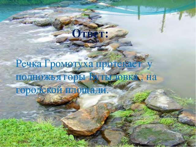 Ответ: Речка Громотуха протекает у подножья горы Бутыловка , на городской пло...