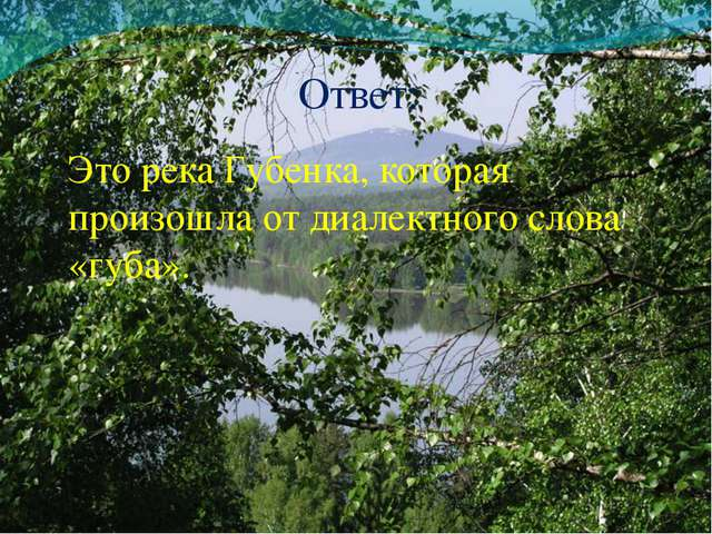 Ответ: Это река Губенка, которая произошла от диалектного слова «губа».
