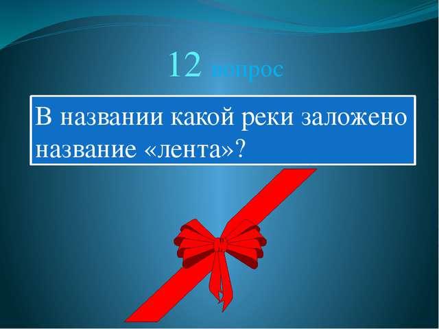 12 вопрос В названии какой реки заложено название «лента»?