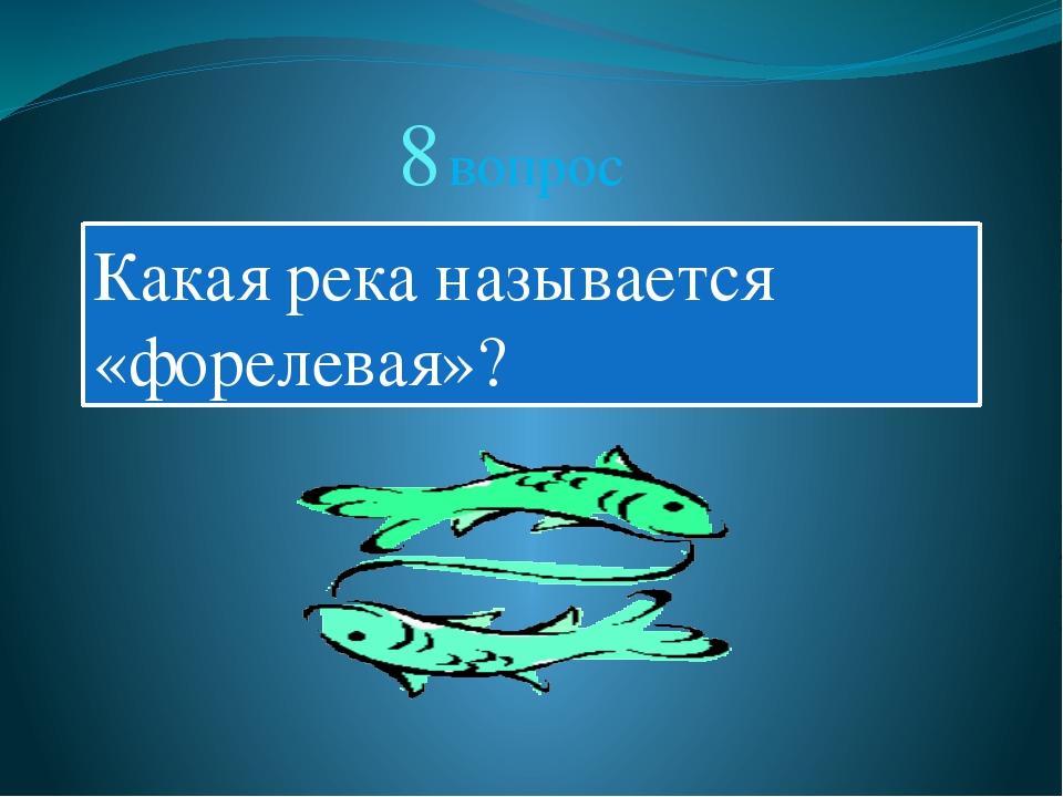 8 вопрос Какая река называется «форелевая»?