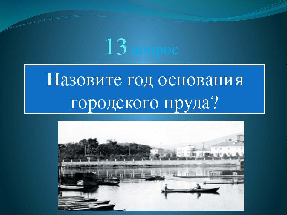 13 вопрос Назовите год основания городского пруда?