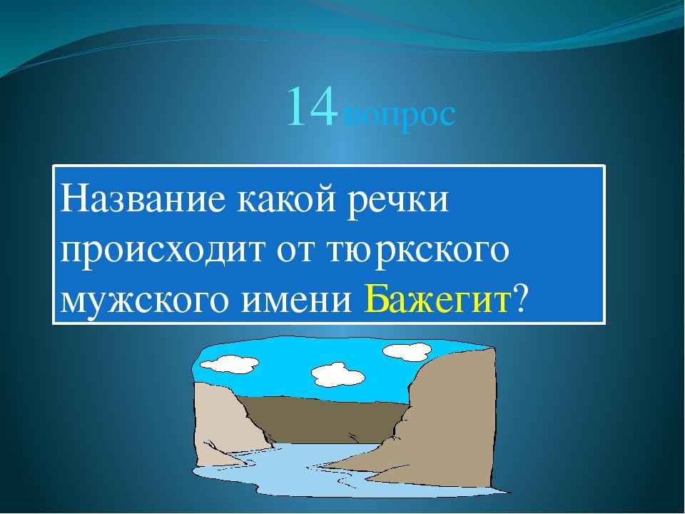 14 вопрос Название какой речки происходит от тюркского мужского имени Бажегит?