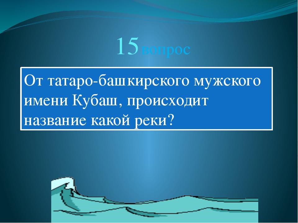 15 вопрос От татаро-башкирского мужского имени Кубаш, происходит название как...