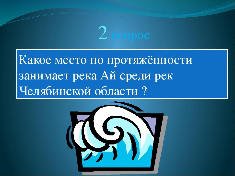 2 вопрос Какое место по протяжённости занимает река Ай среди рек Челябинской...