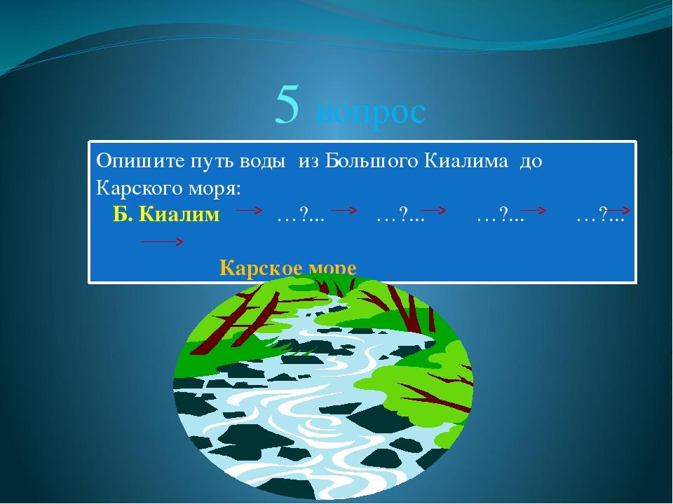 5 вопрос Опишите путь воды из Большого Киалима до Карского моря: Б. Киалим …?...