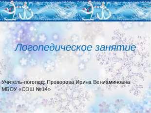 Логопедическое занятие Учитель-логопед: Проворова Ирина Вениаминовна МБОУ «СО