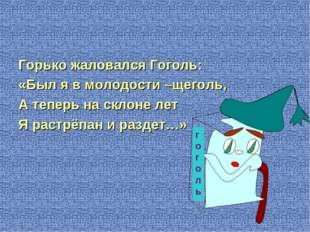 Горько жаловался Гоголь: «Был я в молодости –щеголь, А теперь на склоне лет