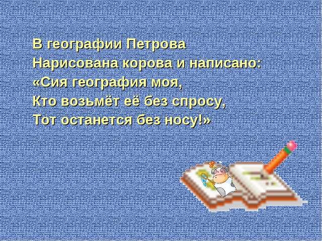 В географии Петрова Нарисована корова и написано: «Сия география моя, Кто во...