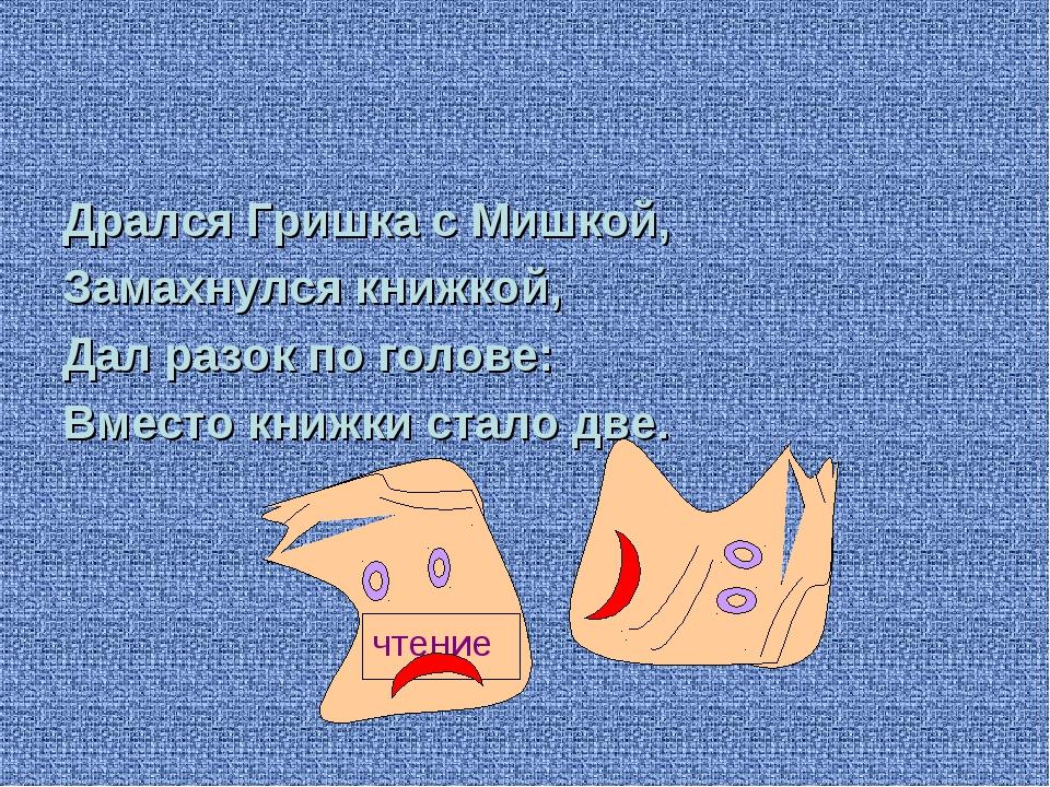 Дрался Гришка с Мишкой, Замахнулся книжкой, Дал разок по голове: Вместо книж...