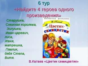 6 тур «Найдите 4 героев одного произведения» Старушка, Снежная королева, Золу