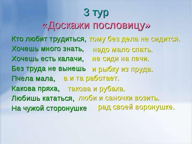 3 тур «Доскажи пословицу» Кто любит трудиться, Хочешь много знать, Хочешь ест...